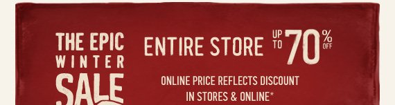 THE EPIC WINTER SALE ENTIRE  STORE UP TO 70% OFF ONLINE PRICE REFLECTS DISCOUNT IN STORES &  ONLINE*