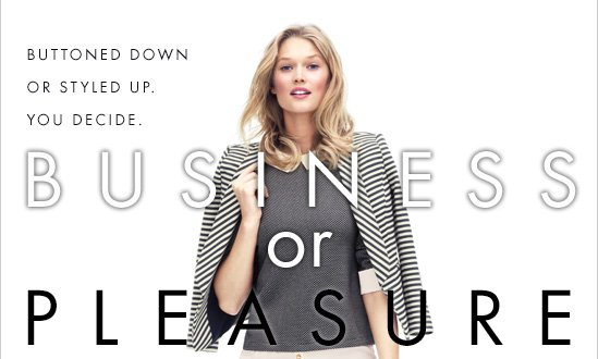 BUSINESS or PLEASURE  Buttoned down or styled up. You decide.