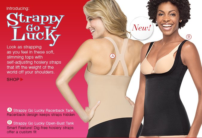 Introducing: Strappy Go Lucky. Look as strapping as you feel in these soft, slimming tops with self-adjusting hosiery straps that lift the weight of the world off your shoulders. Shop!
