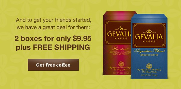 And to get your friends started, we have a great deal for them: 2 boxes for only $9.95 plus FREE SHIPPING. Get free coffee.
