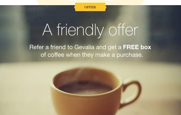 OFFER. A friendly offer. Refer a friend to Gevalia and get a FREE box of coffee when they make a purchase.