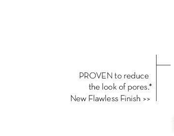 PROVEN to reduce the look of pores.* New Flawless Finish.