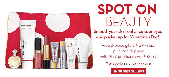 SPOT ON BEAUTY. Smooth your skin, enhance your eyes and pucker up for Valentine's Day! Free 8-piece gift (a $129 value) plus free shipping with ANY purchase over $52.50. Enter code LOVE at checkout. SHOP BEST SELLERS.