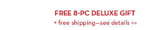 FREE 8-PC DELUXE GIFT + free shipping—see details.