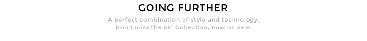 GOING FURTHER - A perfect combination of style and technology. Don't miss the Ski Collection, now on sale.