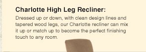 Charlotte High Leg Recliner: Dressed up or down, with clean design lines and tapered wood legs, our Charlotte recliner can mix it up or match up to become the perfect finishing touch to any room.