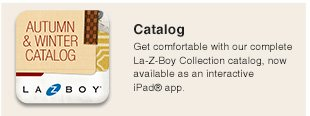 Catalog: Get comfortable with our complete La-Z-Boy Collection catalog, now available as an interactive iPad® app