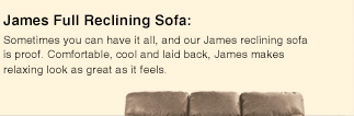 James Full Reclining Sofa: Sometimes you can have it all, and our James reclining sofa is proof. Comfortable, cool and laid back, James makes relaxing look as great as it feels.