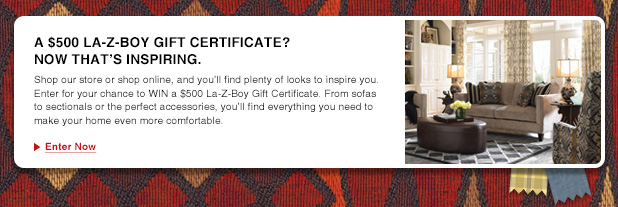 A $500 LA-Z-BOY GIFT CERTIFICATE? NOW THAT'S INSPIRING. Shop our store or shop online, and you'll find plenty of looks to inspire you. Enter for your chance to WIN a $500 La-Z-Boy Gift Certificate. From sofas to sectionals or the perfect accessories, you'll find everything you need to make your home even more comfortable. Enter Now