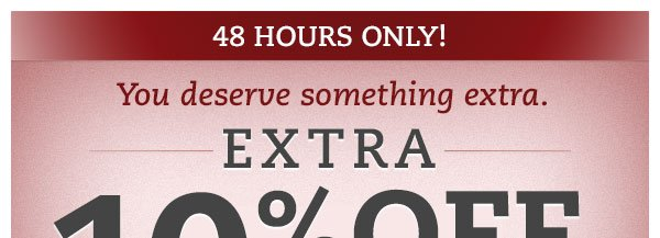 48 Hours Only! You deserve something extra. Extra 10% OFF all sale prices.*