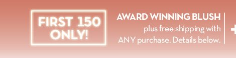 FIRST 150 ONLY! AWARD WINNING BLUSH plus free shipping with ANY purchase. Details below.