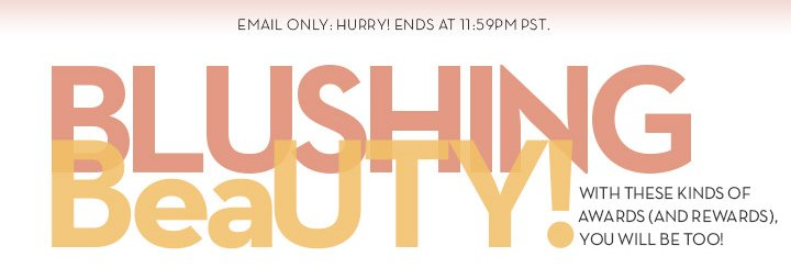 EMAIL ONLY: HURRY! ENDS AT 11:59PM PST. BLUSHING BeaUTY! WITH THESE KINDS OF AWARDS (AND REWARDS), YOU WILL BE TOO!