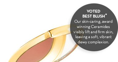 VOTED BEST BLUSH.* Our skin-caring, award winning Ceramides visibly lift and firm skin, leaving a soft, vibrant dewy complexion.