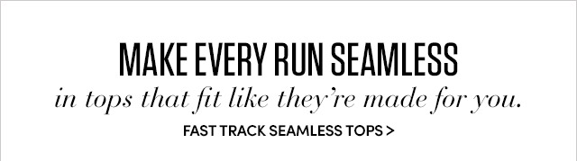 MAKE EVERY RUN SEAMLESS in tops that fit like they´re made for you.   FAST TRACK SEAMLESS TOPS