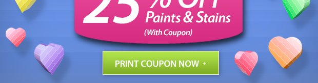 25% Off* Paints & Stains February 6-24 - Print Coupon!