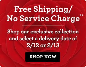 o	Free Shipping/No Service Charge** on Early Valentine's Delivery Shop our exclusive collection and select a delivery date of 2/12 or 2/13. Shop Now