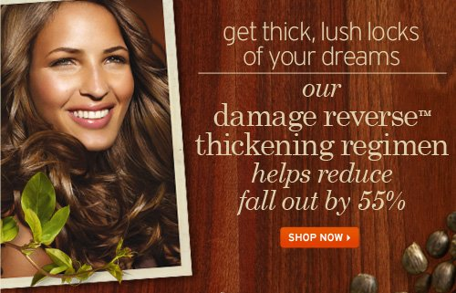 Get  thick lush locks of your dreams our damage reverse thickening regimen  helps reduce fall out by 55 percent SHOP NOW