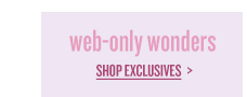 web-only wonders | SHOP EXCLUSIVES >