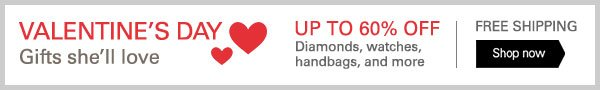 VALENTINE'S DAY Gifts she'll love - UP TO 60% OFF Diamonds, watches, handbags, and more - FREE SHIPPING Shop now
