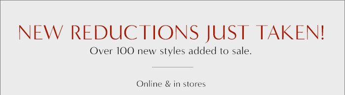 NEW REDUCTIONS JUST TAKEN!   Over 100 new styles added to sale.   Online & in stores