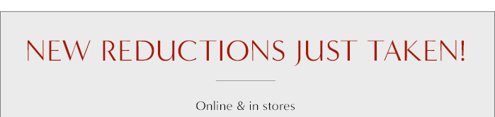 NEW REDUCTIONS JUST TAKEN! | Online & in stores