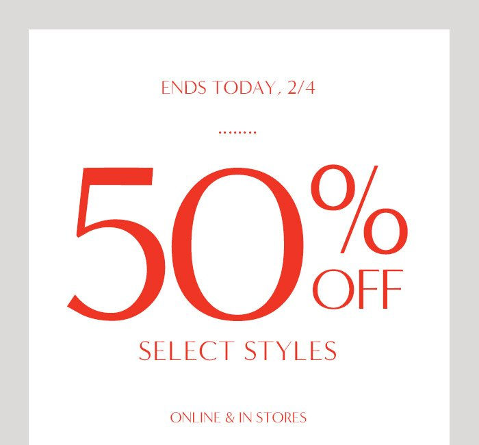 ENDS TODAY, 2/4 | 50% OFF SELECT STYLES ONLINE & IN STORES
