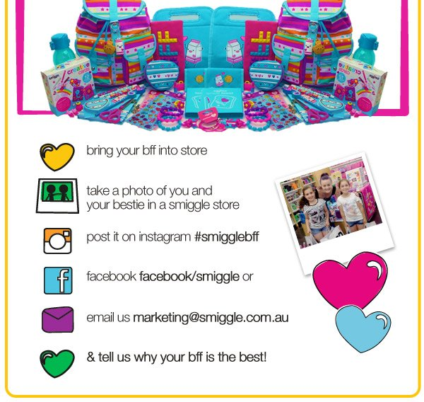 bring your bff into store - take a photo of you and your bestie in a smiggle store - post it instagram #smigglebff - facebook facebook/smiggle or - email us marketing@smiggle.com.au - & tell us why your bff is the best!