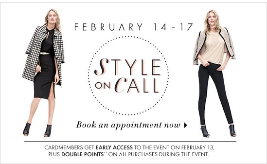 February 14-17 Style On Call  BOOK AN APPOINTMENT NOW  Cardmembers Get Early Access to the Event On February 13, Plus Double points** On All Purchases during the Event.