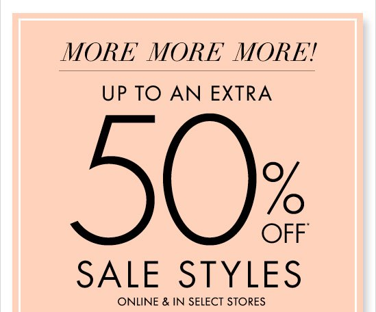 More More More! Up To An Extra 50%* Off  Sale Styles  Online & In Select Stores