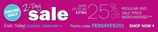 ONINE ONLY special savings SAVE UP TO AN EXTRA 25% off REGULAR AND SALE PRICE MERCHANDISE* Ends Today! TUESDAY, FEBRUARY 4 Promo code: FEBSAVES251 SHOP NOW.