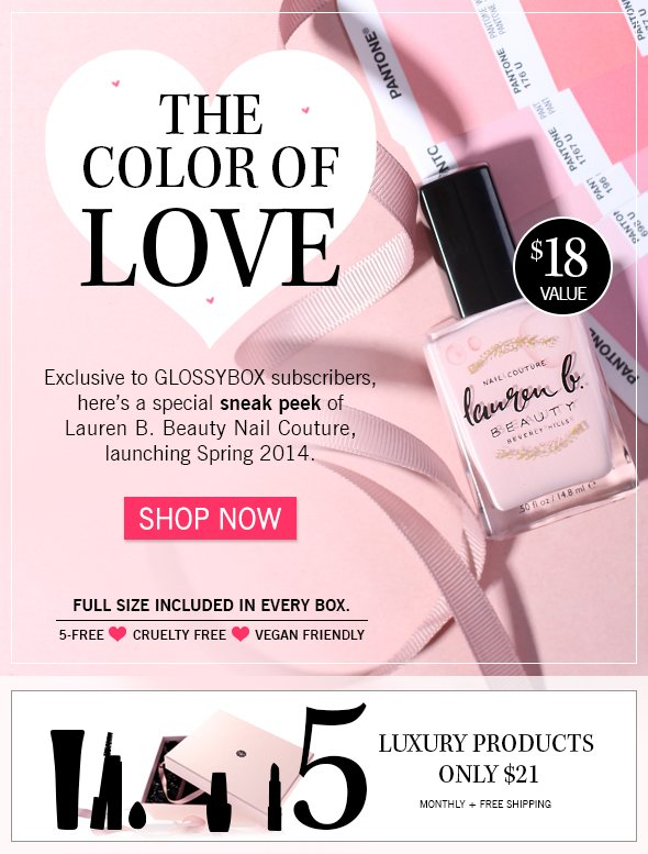 >> The Color of Love ! Exclusive to GLOSSYBOX subscribers, here's a special sneak peek of Lauren B. Beauty Nail Couture, launching Spring 2014.  $18 value, full size 5-free, cruelty free + vegan friendly  included in every box  >> Shop Now
