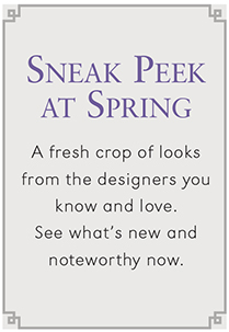 SNEAK PEAK AT SPRING   A FRESH CROP OF LOOKS FROM THE DESIGNERS YOU KNOW AND LOVE. SEE WHAT'S NEW AND NOTEWORTHY NOW.