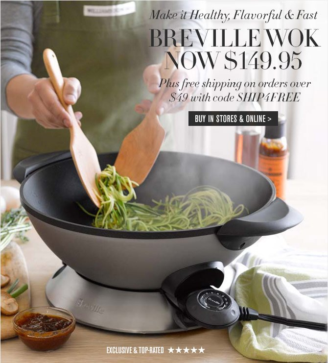 Make it Healthy, Flavorful & Fast - BREVILLE WOK NOW $149.95 - Plus free shipping on orders over $49 with code SHIP4FREE -- BUY IN STORES & ONLINE