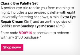 Classic Eye Palette Set A perfect eye trio to take you from morning to night.  Includes a purse-sized palette with eight universally flattering shadows, a mini Extra Eye Repair Cream (3ml) and an on-the-go size of Bobbi's new Smokey Eye Mascara (3ml).   Enter code VDAY14 at checkout to redeem with any $150 purchase.*  Ends Tomorrow: Wednesday, February 5th at 11:59PM PST  Shop now »