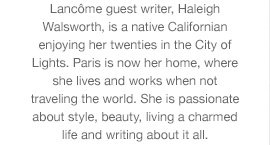Lancome guest writer, Haleigh Walsworth, is a native Californian enjoying her twenties in the City of Lights. Paris is now her home, where she lives and works when not traveling the world. She is passionate about style, beauty, living a charmed life and writing about it all.