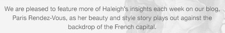 We are pleased to feature more of Haleigh's insights each week on our blog, Paris Rendez-Vous, as her beauty and style story plays out against the backdrop of the French capital.