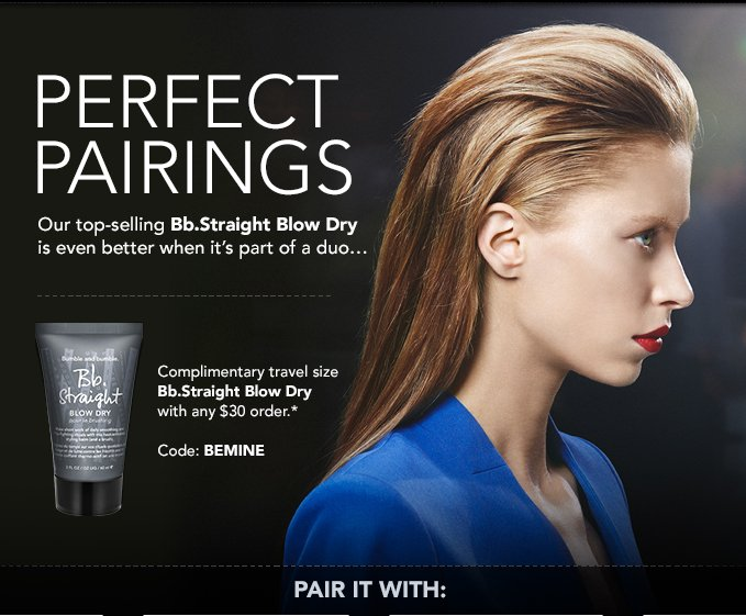 PERFECT PAIRINGS  Our top–selling Bb.Straight Blow Dry is even better when it's part of a duo...