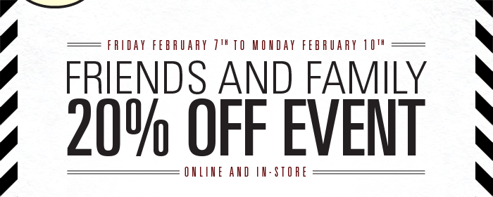 Friends and Family 20% Off Event - Online and In-Store.