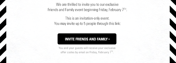 We are thrilled to invite you to our exclusive Friends and Family event begining Friday February 7th. Invite up to 5 Friends and Family