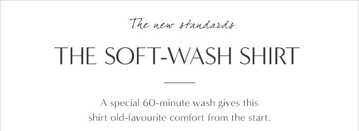 The new standards THE SOFT-WASH SHIRT   A special 60-minute wash gives this shirt old-favourite comfort from the start.