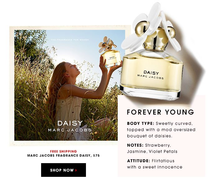 FOREVER YOUNG BODY TYPE: Sweetly curved, topped with a mod oversized bouquet of daisies. NOTES: Strawberry, Jasmine, Violet Petals ATTITUDE: Flirtatious with a sweet innocence MARC JACOBS FRAGRANCE Daisy, $75 FREE SHIPPING SHOP NOW