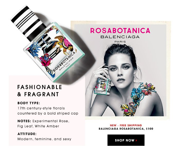 FASHIONABLE & FRAGRANT BODY TYPE: 17th century-style florals countered by a bold striped cap NOTES: Experimental Rose, Fig Leaf, White Amber ATTITUDE: Modern, feminine, and sexy Balenciaga Rosabotanica, $100 NEW. FREE SHIPPING SHOP NOW