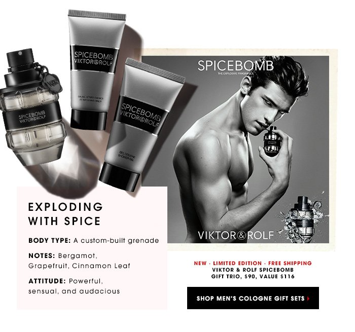 EXPLODING WITH SPICE BODY TYPE: A custom-built grenade NOTES: Bergamot, Grapefruit, Cinnamon Leaf ATTITUDE: Powerful, sensual, and audacious Viktor & Rolf Spicebomb Gift Trio, $90, value $116 NEW. LIMITED EDITION. FREE SHIPPING SHOP MEN'S COLOGNE GIFT SETS