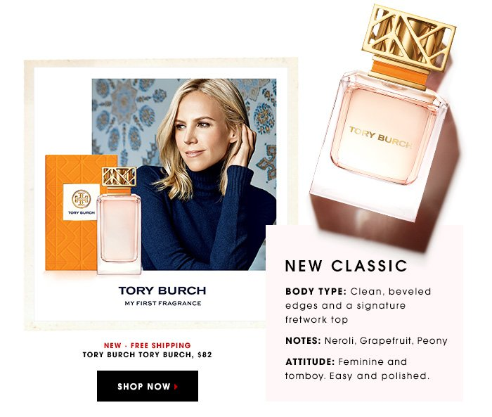 NEW CLASSIC BODY TYPE: Clean, beveled edges and a signature fretwork top NOTES: Neroli, Grapefruit, Peony ATTITUDE: Feminine and tomboy. Easy and polished. Tory Burch Tory Burch, $82 NEW. FREE SHIPPING SHOP NOW