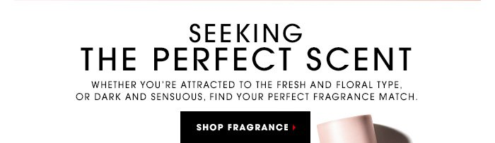 SEEKING THE PERFECT SCENT Whether you're attracted to the fresh and floral type, or dark and sensuous, find your perfect fragrance match. SHOP FRAGRANCE