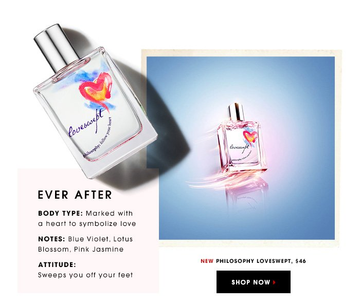 EVER AFTER BODY TYPE: Marked with a heart to symbolize love NOTES: Blue Violet, Lotus Blossom, Pink Jasmine ATTITUDE: Sweeps you off your feet Philosophy Loveswept, $46 NEW. FREE SHIPPING SHOP NOW