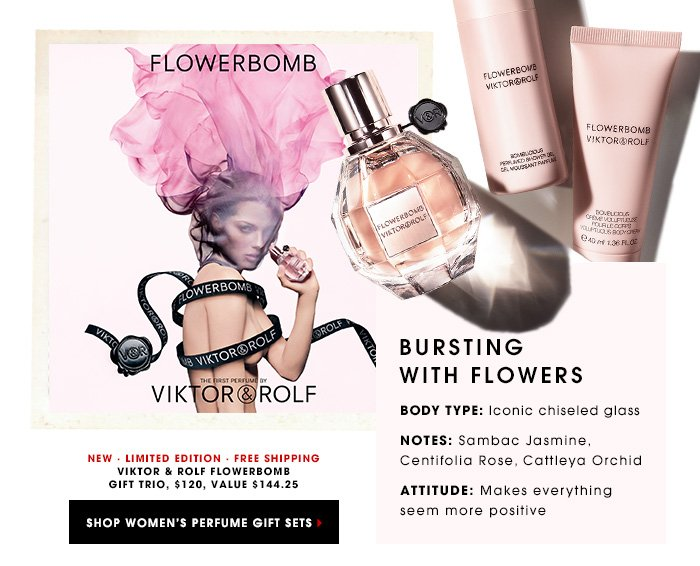 BURSTING WITH FLOWERS Iconic chiseled glass Sambac Jasmine, Centifolia Rose, Cattleya Orchid Makes everything seem more positive Viktor & Rolf Flowerbomb Gift Trio, $120, value $144.25 NEW. LIMITED EDITION. FREE SHIPPING SHOP WOMEN'S PERFUME GIFT SETS