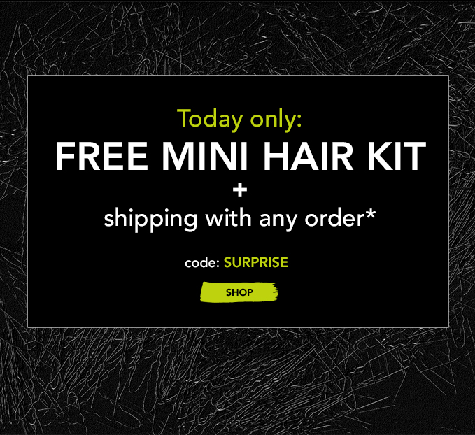 Today only: FREE MINI HAIR KIT + shipping with any order* code: SURPRISE »SHOP
