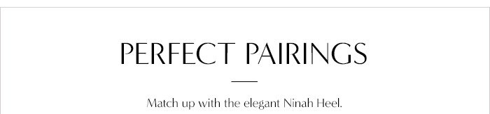 PERFECT PAIRINGS Match up with the elegant Ninah Heel.