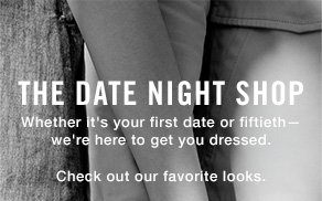 The Date Night Shop Whether it's your first date or fiftieth—we're here to get you dressed. Check out our favorite looks.